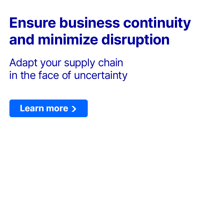 Ensure business continuity and minimize disruption. Adapt your supply chain in the face of uncertainty. Learn more